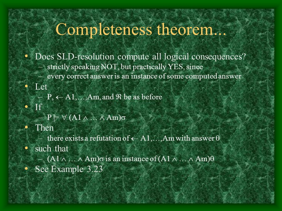 Completeness theorem... Does SLD-resolution compute all logical consequences? –strictly speaking NOT, but practically YES, since –every correct answer