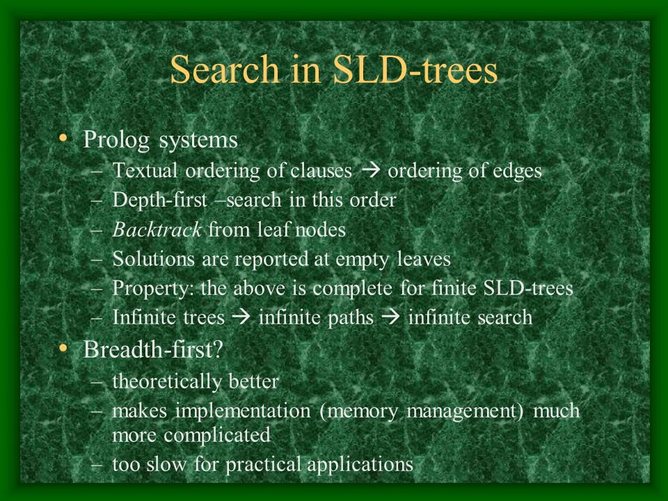 Search in SLD-trees Prolog systems –Textual ordering of clauses  ordering of edges –Depth-first –search in this order –Backtrack from leaf nodes –Sol