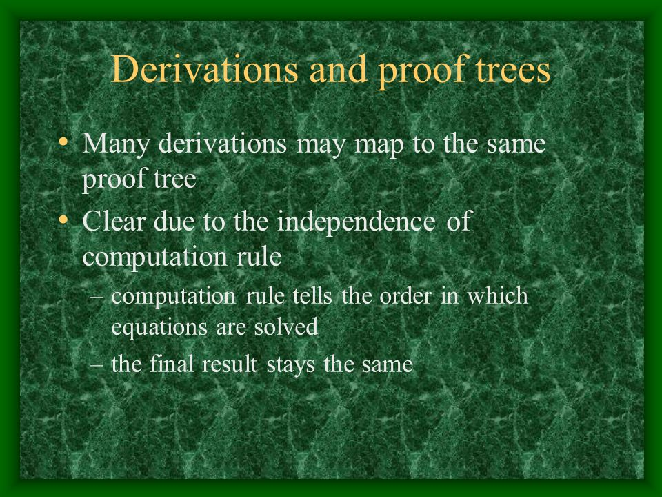 Derivations and proof trees Many derivations may map to the same proof tree Clear due to the independence of computation rule –computation rule tells