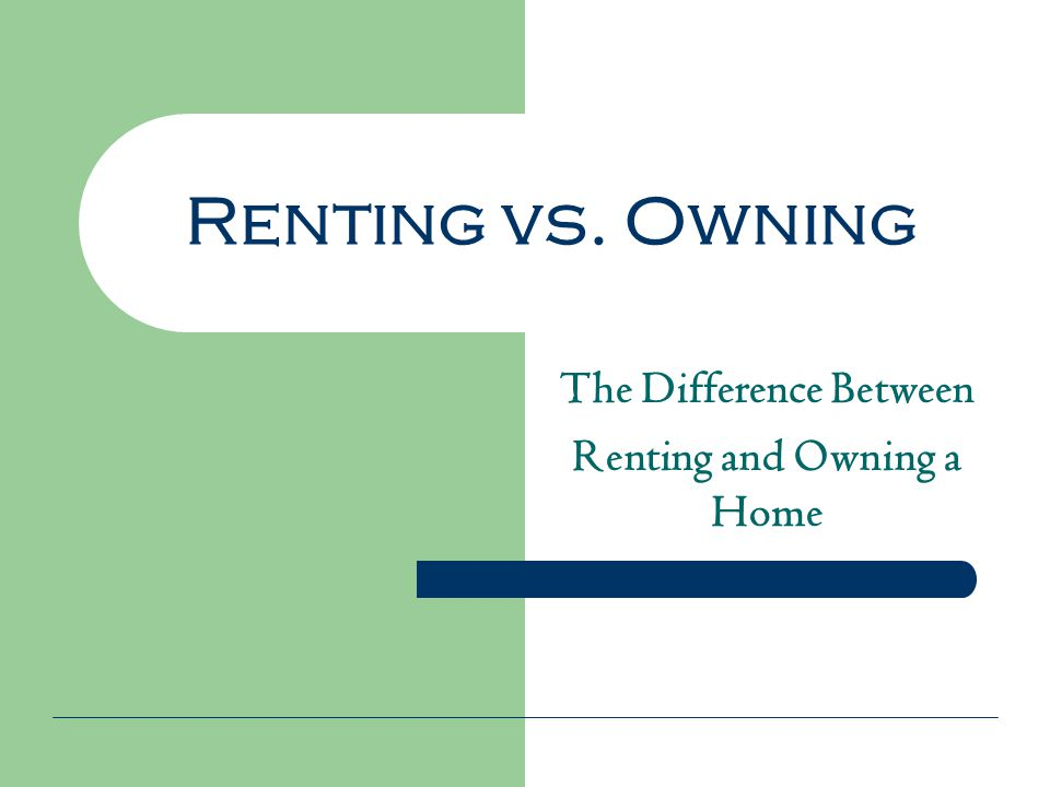 Renting vs. Owning The Difference Between Renting and Owning a Home