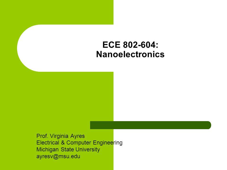 ECE 802-604: Nanoelectronics Prof. Virginia Ayres Electrical & Computer Engineering Michigan State University ayresv@msu.edu