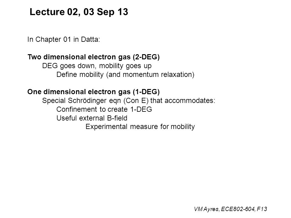 VM Ayres, ECE802-604, F13 Lecture 02, 03 Sep 13 In Chapter 01 in Datta: Two dimensional electron gas (2-DEG) DEG goes down, mobility goes up Define mobility (and momentum relaxation) One dimensional electron gas (1-DEG) Special Schrödinger eqn (Con E) that accommodates: Confinement to create 1-DEG Useful external B-field Experimental measure for mobility