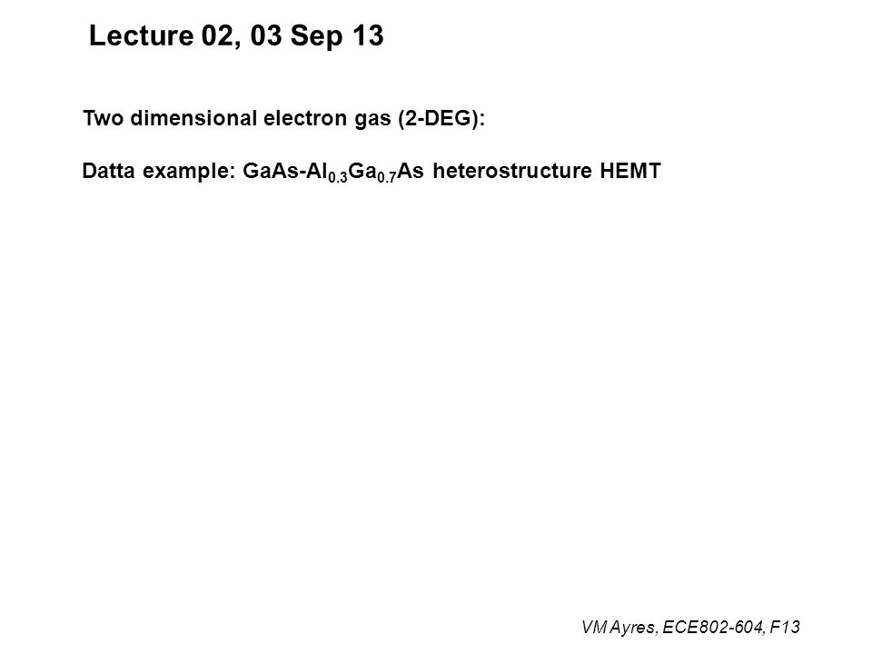 VM Ayres, ECE802-604, F13 Lecture 02, 03 Sep 13 Two dimensional electron gas (2-DEG): Datta example: GaAs-Al 0.3 Ga 0.7 As heterostructure HEMT