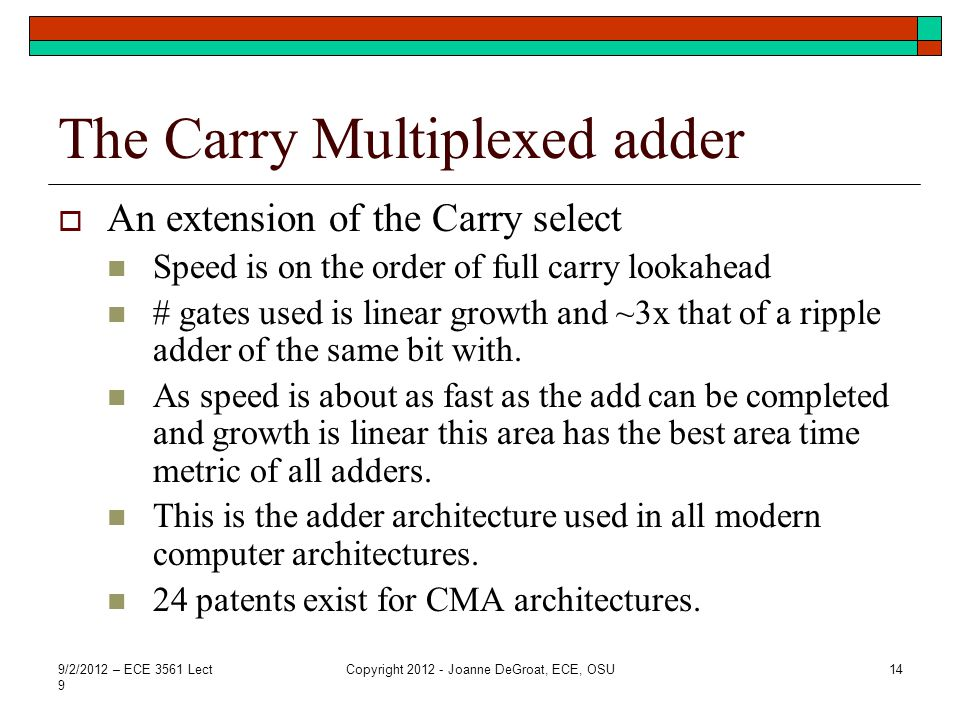 The Carry Multiplexed adder  An extension of the Carry select Speed is on the order of full carry lookahead # gates used is linear growth and ~3x that of a ripple adder of the same bit with.