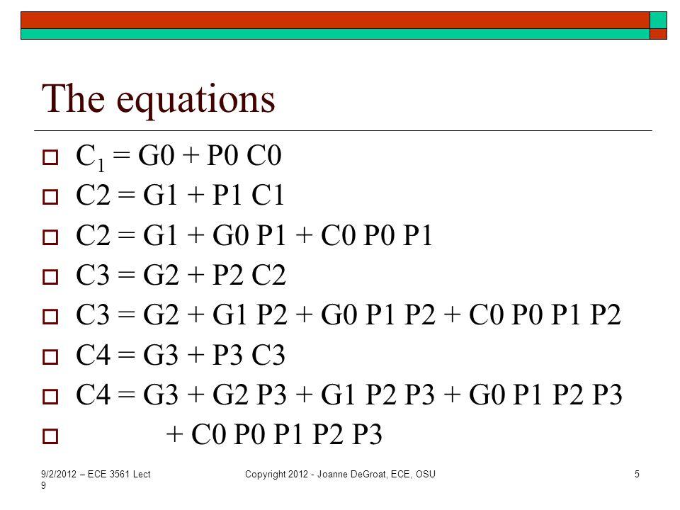 The equations  C 1 = G0 + P0 C0  C2 = G1 + P1 C1  C2 = G1 + G0 P1 + C0 P0 P1  C3 = G2 + P2 C2  C3 = G2 + G1 P2 + G0 P1 P2 + C0 P0 P1 P2  C4 = G3 + P3 C3  C4 = G3 + G2 P3 + G1 P2 P3 + G0 P1 P2 P3  + C0 P0 P1 P2 P3 9/2/2012 – ECE 3561 Lect 9 Copyright 2012 - Joanne DeGroat, ECE, OSU5