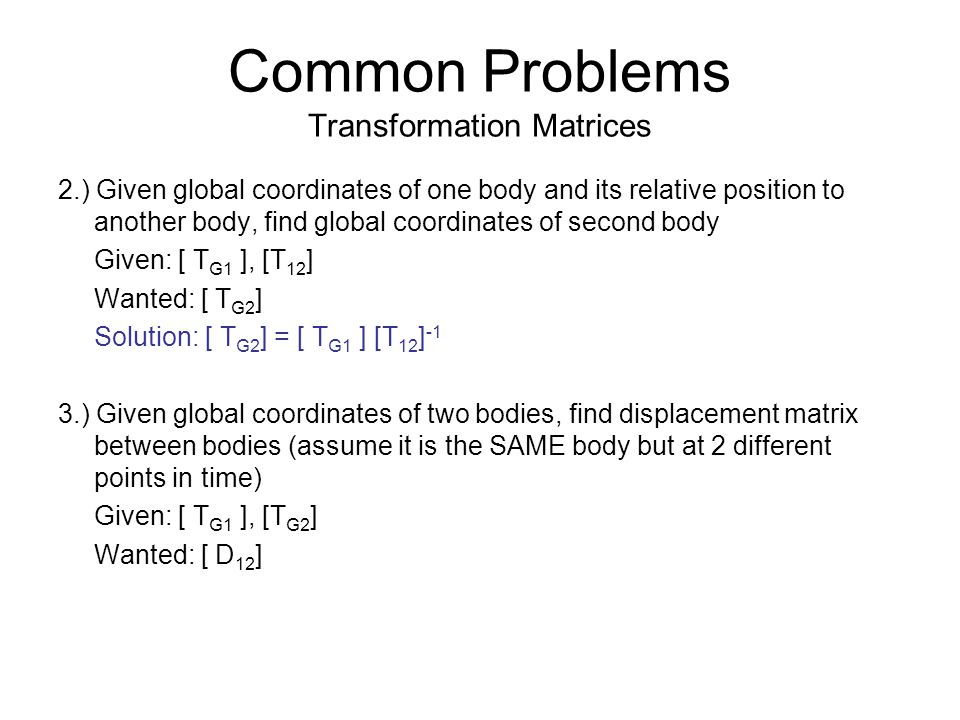 Common Problems Transformation Matrices 2.) Given global coordinates of one body and its relative position to another body, find global coordinates of