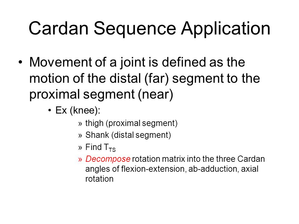 Cardan Sequence Application Movement of a joint is defined as the motion of the distal (far) segment to the proximal segment (near) Ex (knee): »thigh