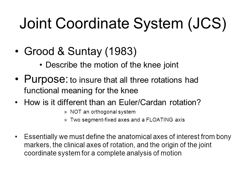 Joint Coordinate System (JCS) Grood & Suntay (1983) Describe the motion of the knee joint Purpose: to insure that all three rotations had functional m