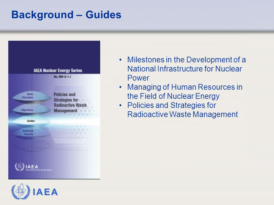 IAEA Background – Guides Milestones in the Development of a National Infrastructure for Nuclear Power Managing of Human Resources in the Field of Nucl