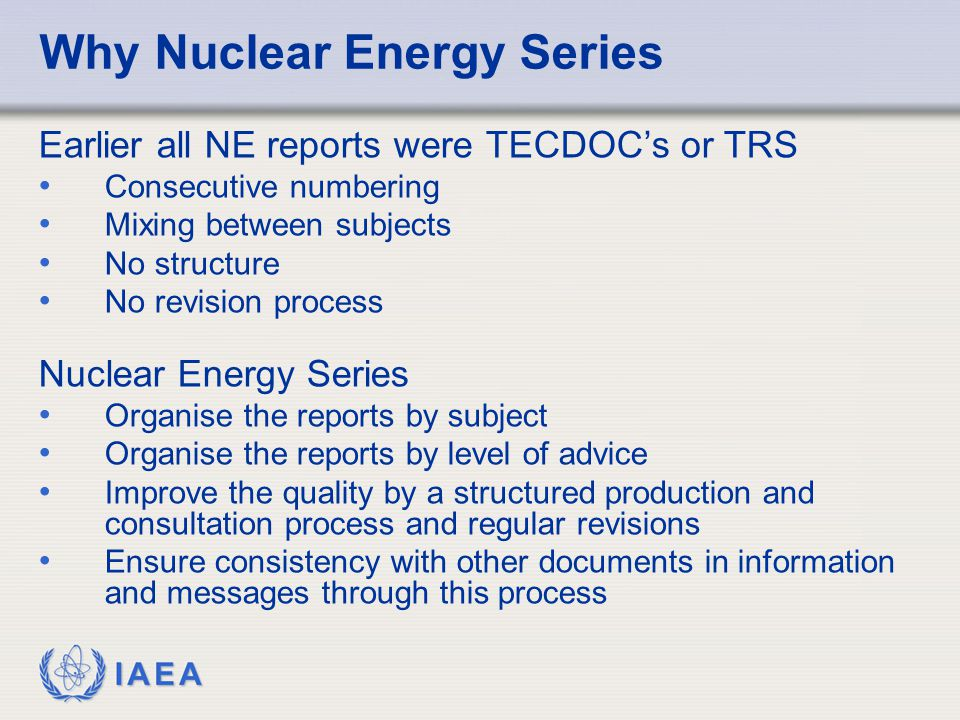 IAEA Why Nuclear Energy Series Earlier all NE reports were TECDOC's or TRS Consecutive numbering Mixing between subjects No structure No revision proc