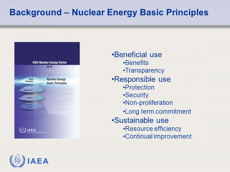 IAEA Background – Nuclear Energy Basic Principles Beneficial use Benefits Transparency Responsible use Protection Security Non-proliferation Long term