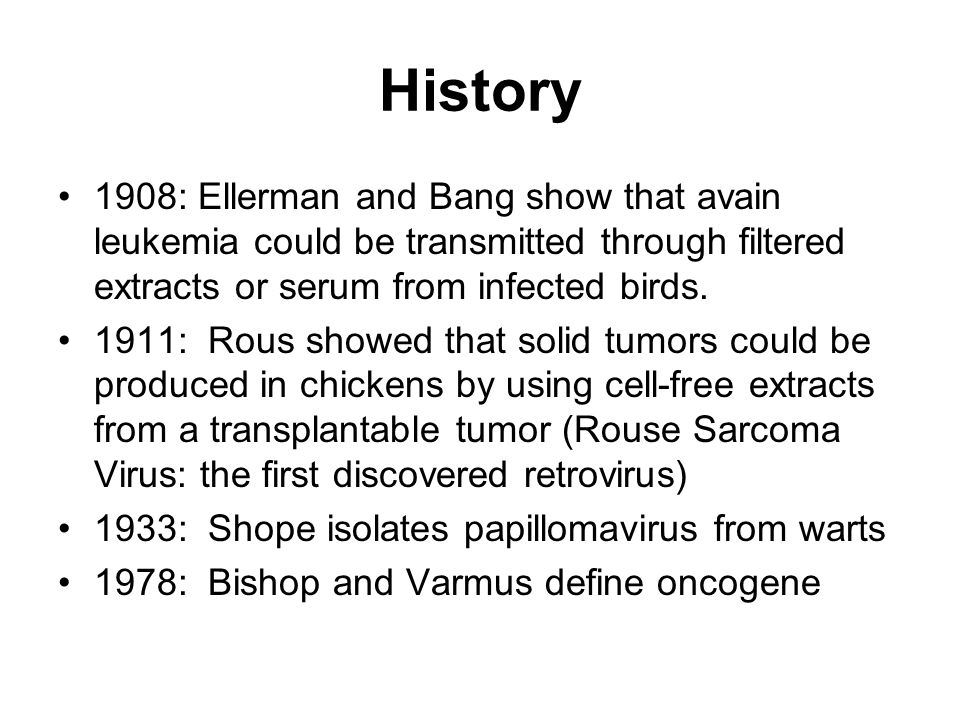 History 1908: Ellerman and Bang show that avain leukemia could be transmitted through filtered extracts or serum from infected birds.