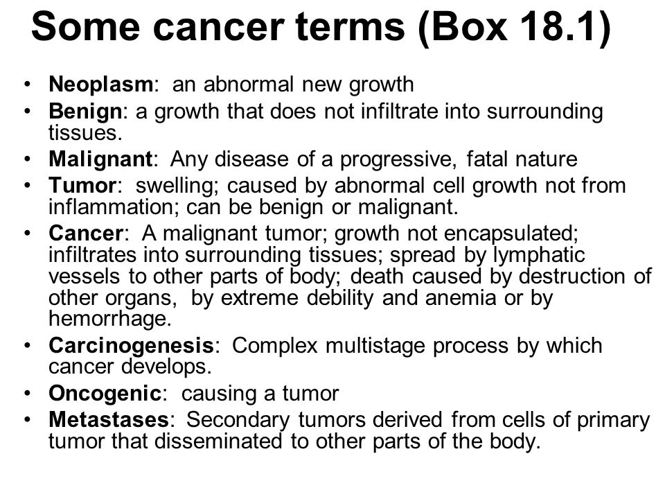 Some cancer terms (Box 18.1) Neoplasm: an abnormal new growth Benign: a growth that does not infiltrate into surrounding tissues. Malignant: Any disea