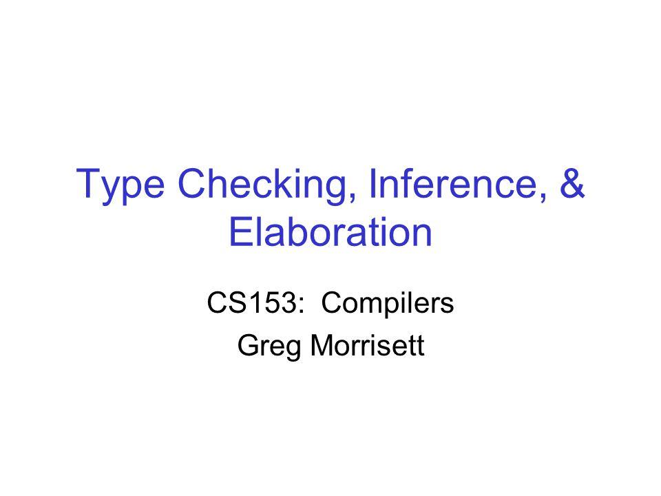 Type Checking, Inference, & Elaboration CS153: Compilers Greg Morrisett