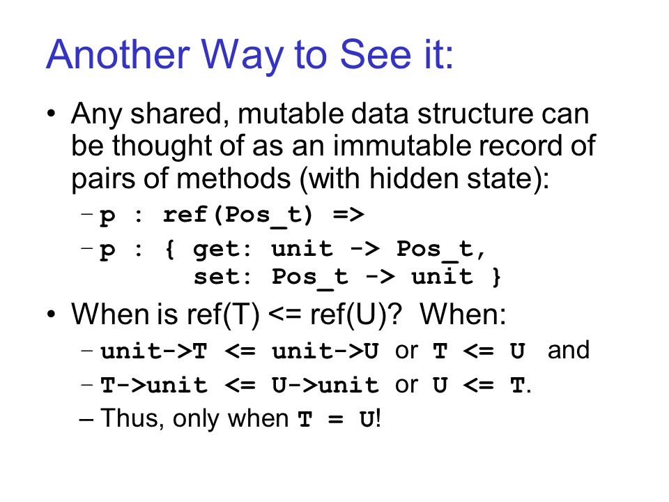 Another Way to See it: Any shared, mutable data structure can be thought of as an immutable record of pairs of methods (with hidden state): –p : ref(Pos_t) => –p : { get: unit -> Pos_t, set: Pos_t -> unit } When is ref(T) <= ref(U).