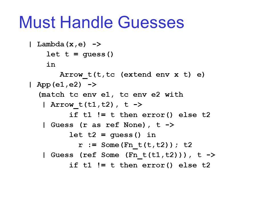 Must Handle Guesses   Lambda(x,e) -> let t = guess() in Arrow_t(t,tc (extend env x t) e)   App(e1,e2) -> (match tc env e1, tc env e2 with   Arrow_t(t1,t2), t -> if t1 != t then error() else t2   Guess (r as ref None), t -> let t2 = guess() in r := Some(Fn_t(t,t2)); t2   Guess (ref Some (Fn_t(t1,t2))), t -> if t1 != t then error() else t2