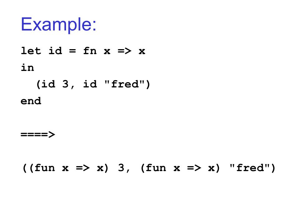 Example: let id = fn x => x in (id 3, id