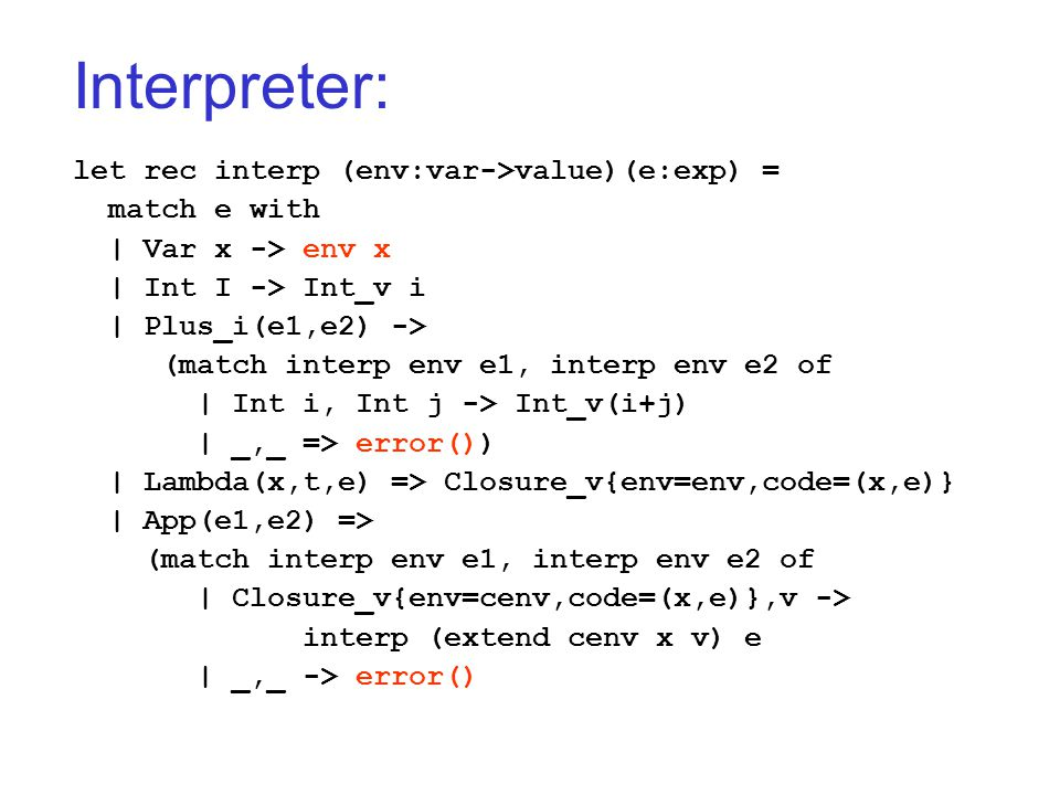 Interpreter: let rec interp (env:var->value)(e:exp) = match e with   Var x -> env x   Int I -> Int_v i   Plus_i(e1,e2) -> (match interp env e1, interp env e2 of   Int i, Int j -> Int_v(i+j)   _,_ => error())   Lambda(x,t,e) => Closure_v{env=env,code=(x,e)}   App(e1,e2) => (match interp env e1, interp env e2 of   Closure_v{env=cenv,code=(x,e)},v -> interp (extend cenv x v) e   _,_ -> error()