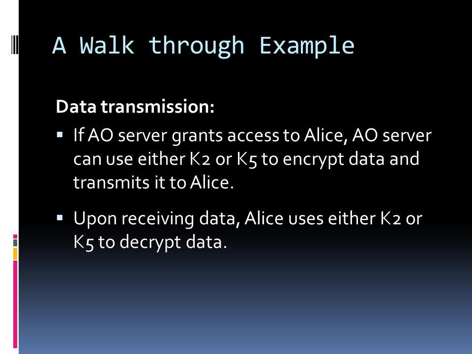 A Walk through Example Data transmission:  If AO server grants access to Alice, AO server can use either K2 or K5 to encrypt data and transmits it to Alice.