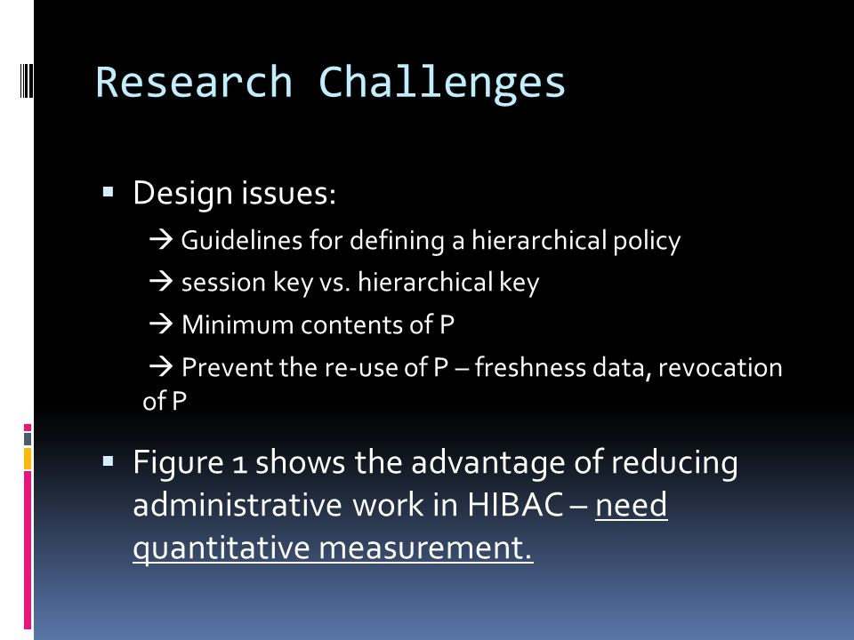 Research Challenges  Design issues:  Guidelines for defining a hierarchical policy  session key vs. hierarchical key  Minimum contents of P  Prev
