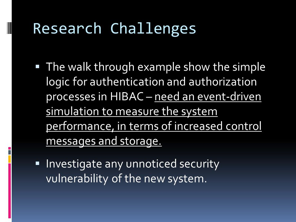 Research Challenges  The walk through example show the simple logic for authentication and authorization processes in HIBAC – need an event-driven simulation to measure the system performance, in terms of increased control messages and storage.