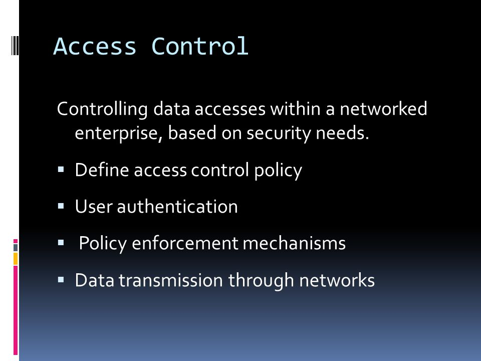 Access Control Controlling data accesses within a networked enterprise, based on security needs.  Define access control policy  User authentication