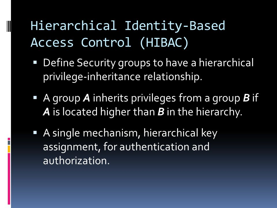 Hierarchical Identity-Based Access Control (HIBAC)  Define Security groups to have a hierarchical privilege-inheritance relationship.
