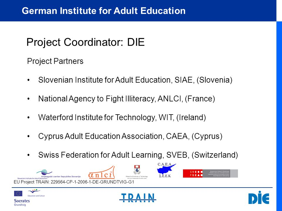 German Institute for Adult Education Project Coordinator: DIE Project Partners Slovenian Institute for Adult Education, SIAE, (Slovenia) National Agency to Fight Illiteracy, ANLCI, (France) Waterford Institute for Technology, WIT, (Ireland) Cyprus Adult Education Association, CAEA, (Cyprus) Swiss Federation for Adult Learning, SVEB, (Switzerland) EU Project TRAIN: CP DE-GRUNDTVIG-G1