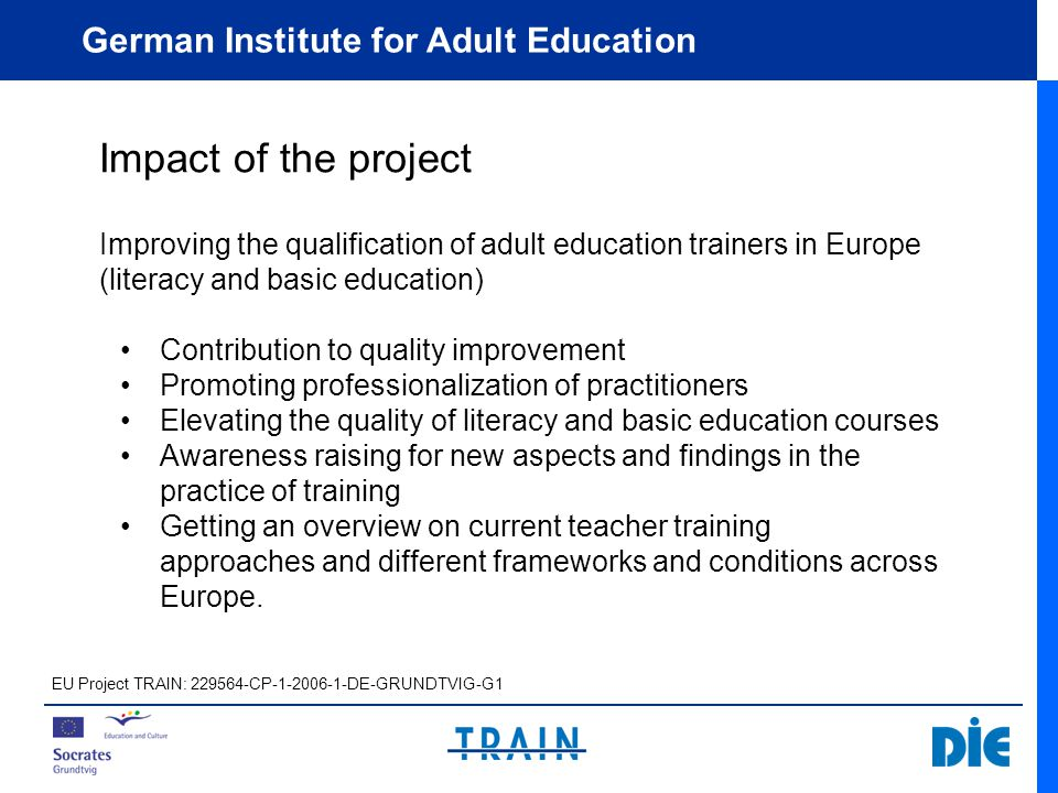 German Institute for Adult Education Outputs I.Compendium: State of the Art Reports Professional Development in the Field of Literacy and Basic Education Content and Structure Development of literacy and basic education Concept for teaching literacy and basic education Review of literacy teacher competencies Good practice in the field of teacher training Prevailing problems and challenges Conclusions and recommendations Countries: Austria, Belgium, Cyprus, England, France, Germany, Ireland, Liechtenstein, the Netherlands, Scotland, Slovenia, Switzerland, Wales EU Project TRAIN: 229564-CP-1-2006-1-DE-GRUNDTVIG-G1
