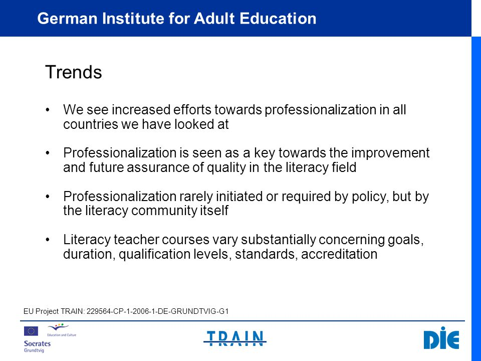German Institute for Adult Education We see increased efforts towards professionalization in all countries we have looked at Professionalization is seen as a key towards the improvement and future assurance of quality in the literacy field Professionalization rarely initiated or required by policy, but by the literacy community itself Literacy teacher courses vary substantially concerning goals, duration, qualification levels, standards, accreditation Trends EU Project TRAIN: 229564-CP-1-2006-1-DE-GRUNDTVIG-G1