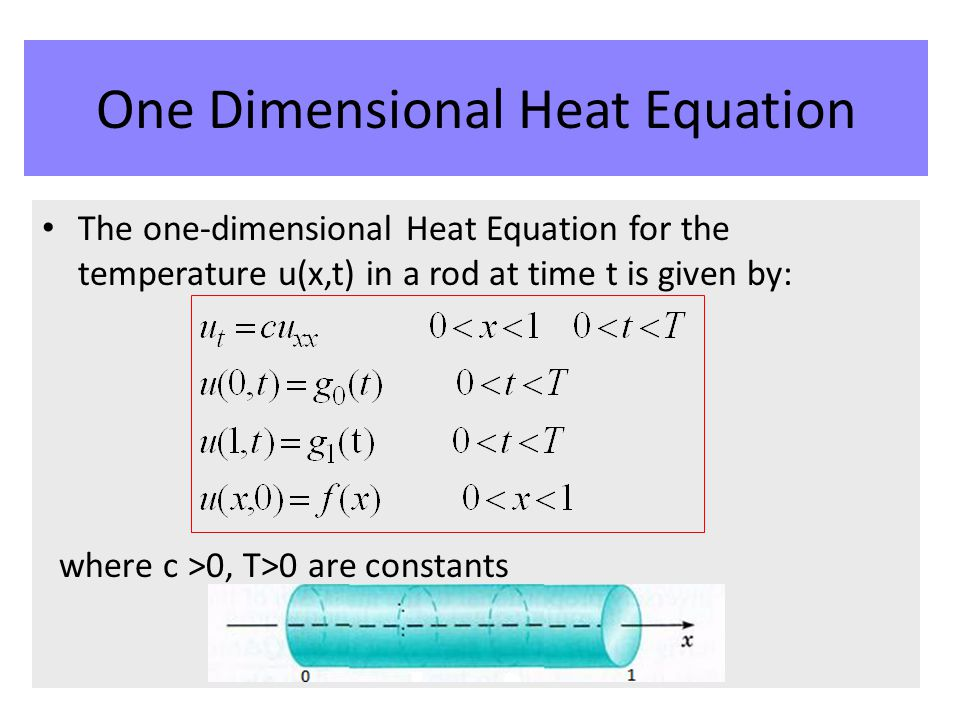 The one-dimensional Heat Equation for the temperature u(x,t) in a rod at time t is given by: where c >0, T>0 are constants One Dimensional Heat Equati