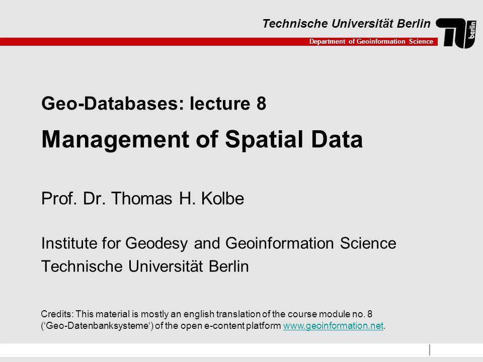 Department of Geoinformation Science Technische Universität Berlin Geo-Databases: lecture 8 Management of Spatial Data Prof.