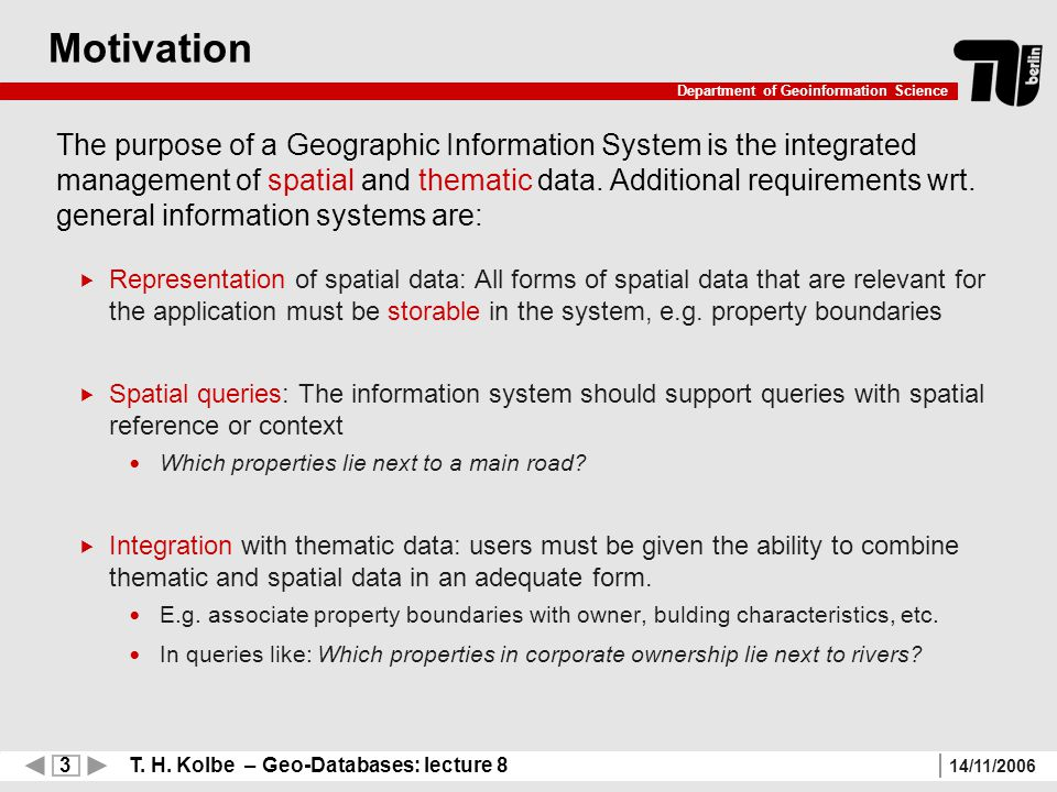 3 T. H. Kolbe – Geo-Databases: lecture 8 Department of Geoinformation Science 14/11/2006 Motivation The purpose of a Geographic Information System is