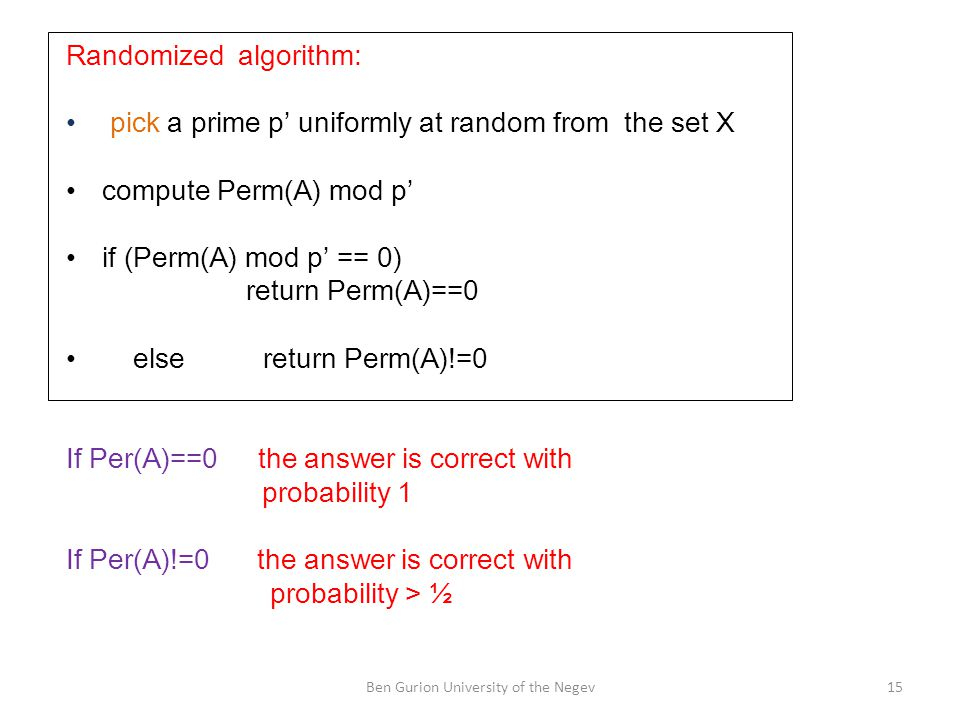 Randomized algorithm: pick a prime p' uniformly at random from the set X compute Perm(A) mod p' if (Perm(A) mod p' == 0) return Perm(A)==0 else return Perm(A)!=0 If Per(A)==0 the answer is correct with probability 1 If Per(A)!=0 the answer is correct with probability > ½ 15Ben Gurion University of the Negev