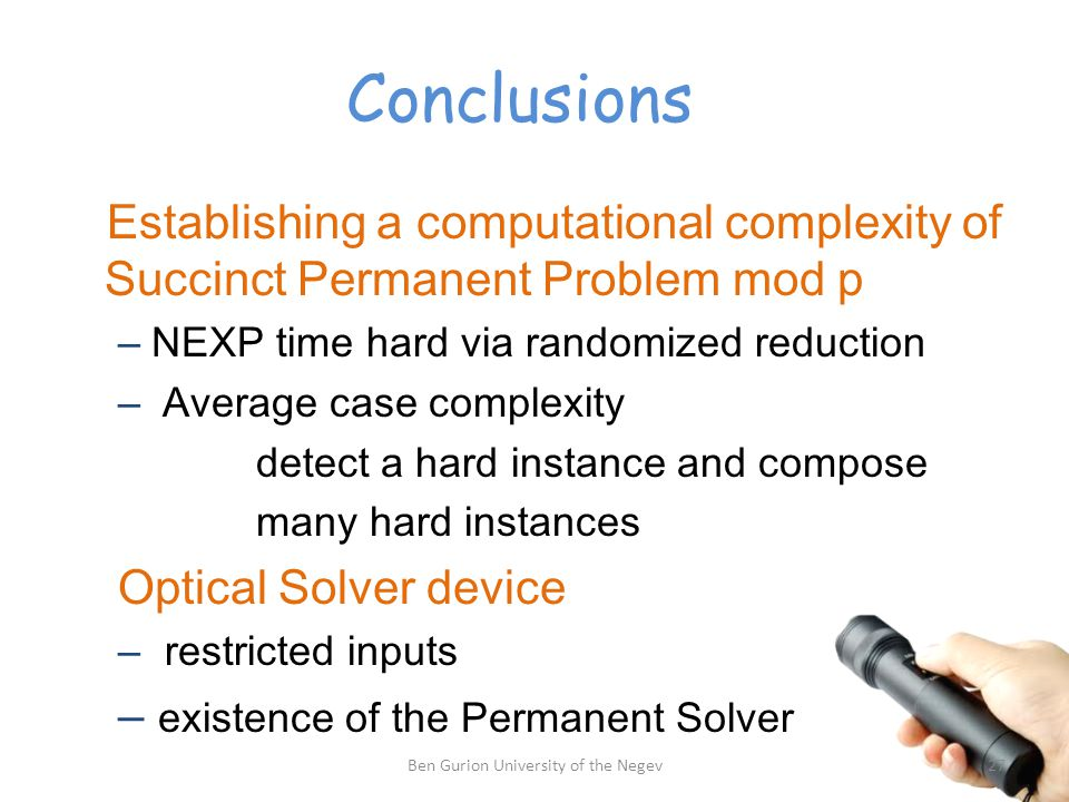 Conclusions Establishing a computational complexity of Succinct Permanent Problem mod p – NEXP time hard via randomized reduction – Average case complexity detect a hard instance and compose many hard instances Optical Solver device – restricted inputs – existence of the Permanent Solver 27Ben Gurion University of the Negev