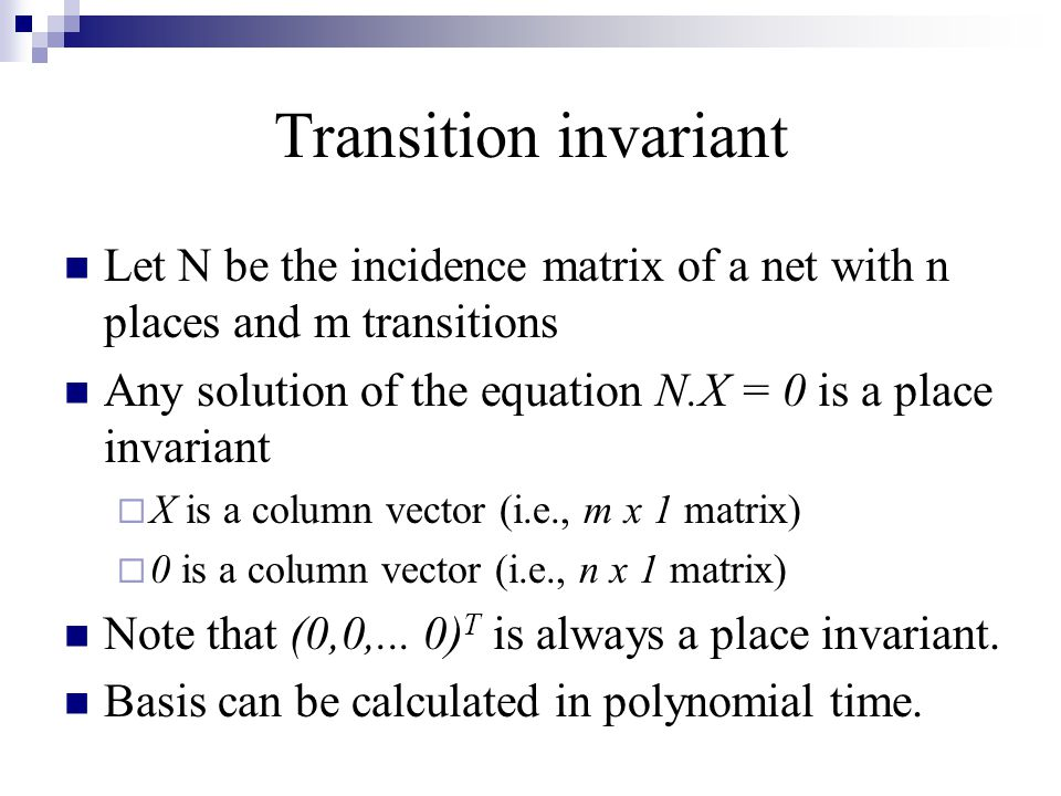 Transition invariant Let N be the incidence matrix of a net with n places and m transitions Any solution of the equation N.X = 0 is a place invariant
