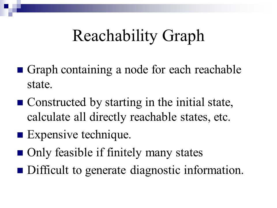 Reachability Graph Graph containing a node for each reachable state. Constructed by starting in the initial state, calculate all directly reachable st