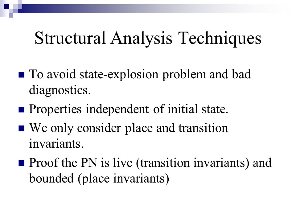 Structural Analysis Techniques To avoid state-explosion problem and bad diagnostics. Properties independent of initial state. We only consider place a