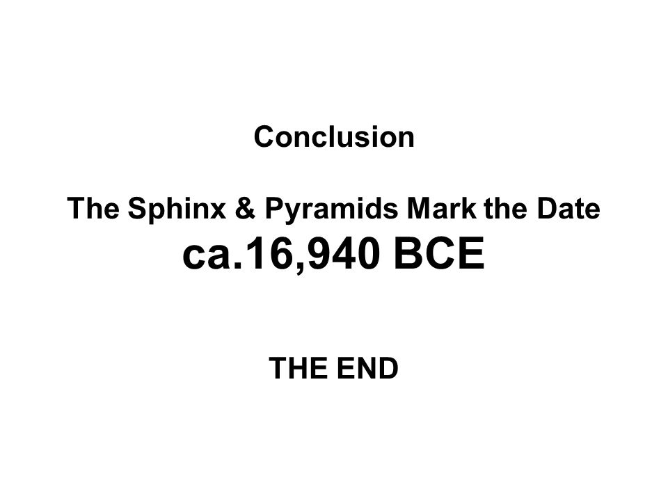Conclusion The Sphinx & Pyramids Mark the Date ca.16,940 BCE THE END