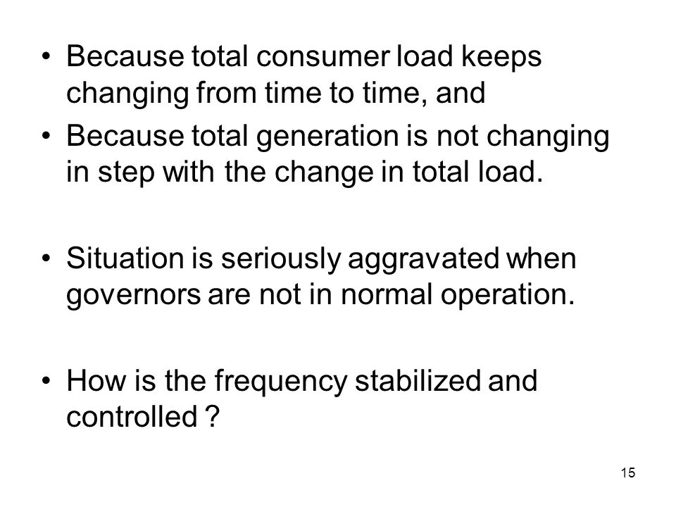 15 Because total consumer load keeps changing from time to time, and Because total generation is not changing in step with the change in total load.