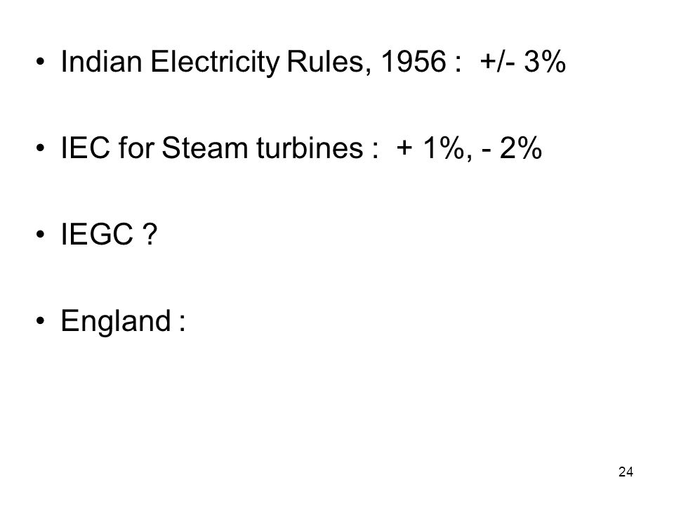 24 Indian Electricity Rules, 1956 : +/- 3% IEC for Steam turbines : + 1%, - 2% IEGC England :