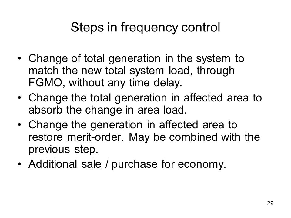 29 Steps in frequency control Change of total generation in the system to match the new total system load, through FGMO, without any time delay.