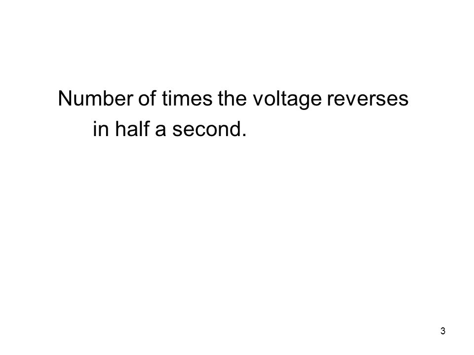 3 Number of times the voltage reverses in half a second.