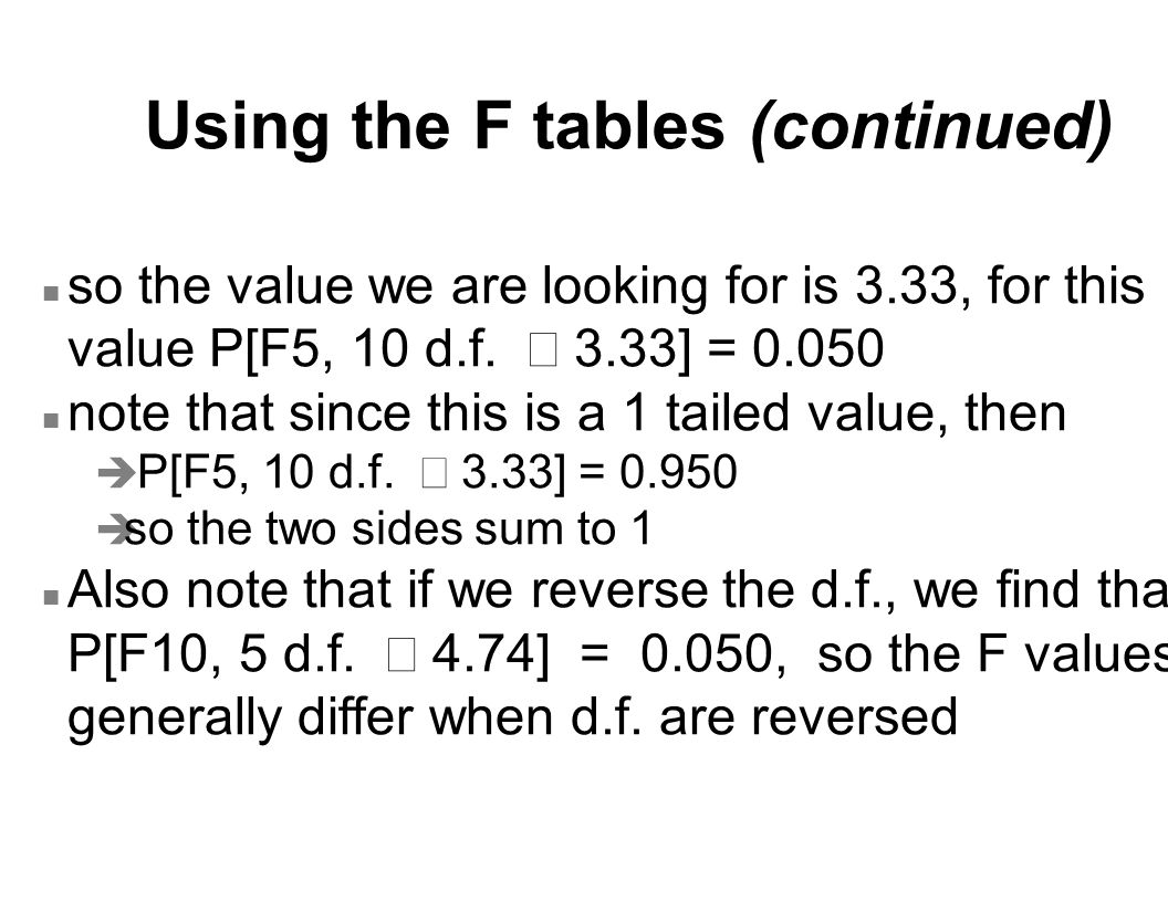 Using the F tables (continued) so the value we are looking for is 3.33, for this value P[F5, 10 d.f.  3.33] = 0.050 n note that since this is a 1 tai