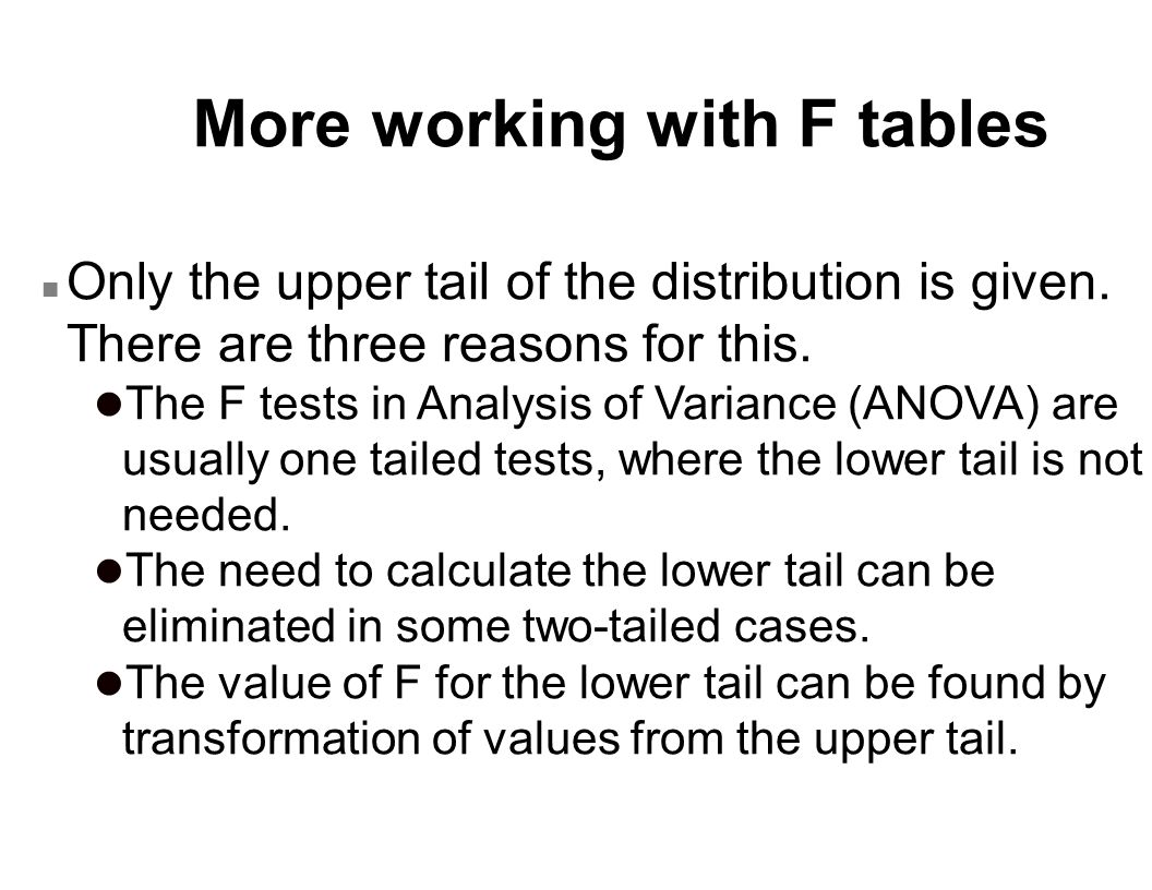 More working with F tables n Only the upper tail of the distribution is given. There are three reasons for this. l The F tests in Analysis of Variance