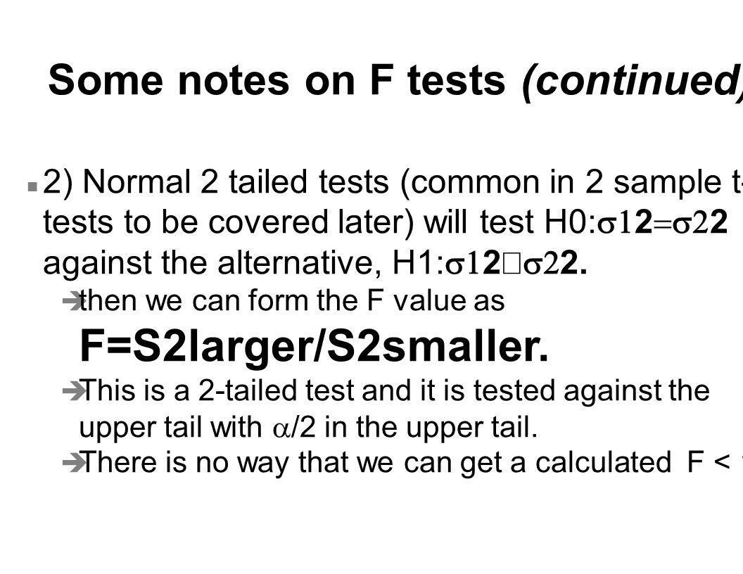 Some notes on F tests (continued) 2) Normal 2 tailed tests (common in 2 sample t- tests to be covered later) will test H0:  2  2 against the alte