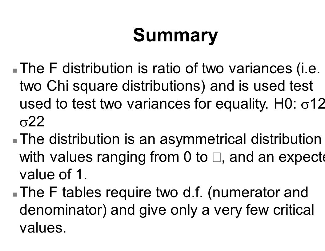 Summary The F distribution is ratio of two variances (i.e. two Chi square distributions) and is used test used to test two variances for equality. H0: