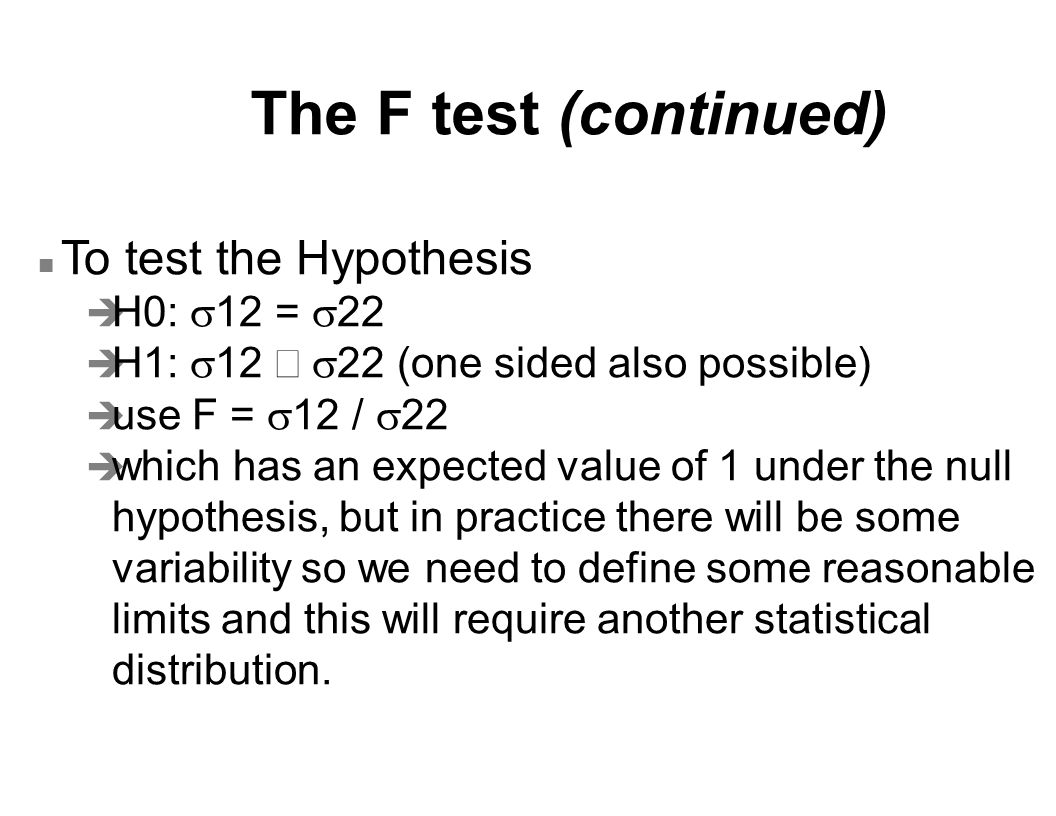 Numerical example of an F-test of hypothesis (continued) n Calculate  P[Flower  F  Fupper] = P[Flower  F] + P[F  Fupper] = 0.025 + 0.025 P[F  Fupper] = 0.025 we can get directly from the table, F  =0.05, 6, 6 = 5.82 P[Flower  F] = 0.025 we calculate as 1/P[F  Fupper] = 1/5.82 = 0.1718 n This case is uncommon because d.f.