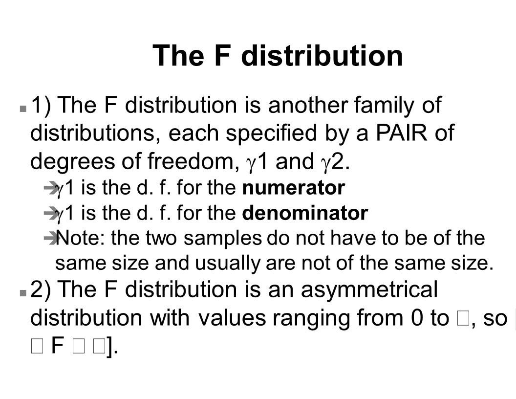 The F distribution 1) The F distribution is another family of distributions, each specified by a PAIR of degrees of freedom,  1 and  2.   1 is the