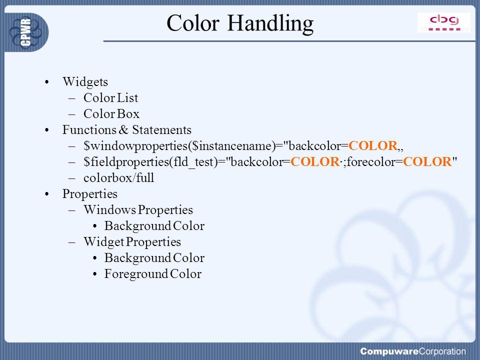 "Color Handling Widgets –Color List –Color Box Functions & Statements –$windowproperties($instancename)= backcolor=COLOR"" –$fieldproperties(fld_test)= backcolor=COLOR·;forecolor=COLOR –colorbox/full Properties –Windows Properties Background Color –Widget Properties Background Color Foreground Color"